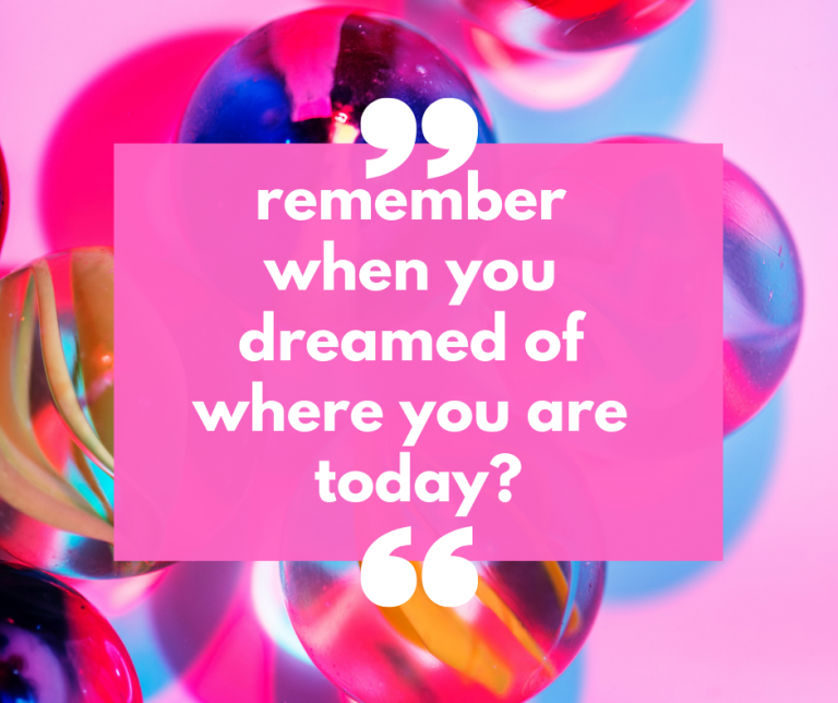 Remember when you dreamed of where you are today?
